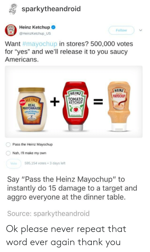 """Hein: sparkytheandroid  Heinz Ketchup  Follow  HeinzKetchup US  in stores? 500,000 votes  Want  for """"yes"""" and we'll release it to you saucy  Americans.  #mayoChupi  HEIN  MAYOCHUP  HEIN  TOMATO  KETCHUP  MAYONNAISE  Pass the Heinz Mayochup  Nah, Ill make my own  te595,154 votes 3 days left  Say """"Pass the Heinz Mayochup"""" to  instantly do 15 damage to a target and  aggro everyone at the dinner table.  Source: sparkytheandroid Ok please never repeat that word ever again thank you"""