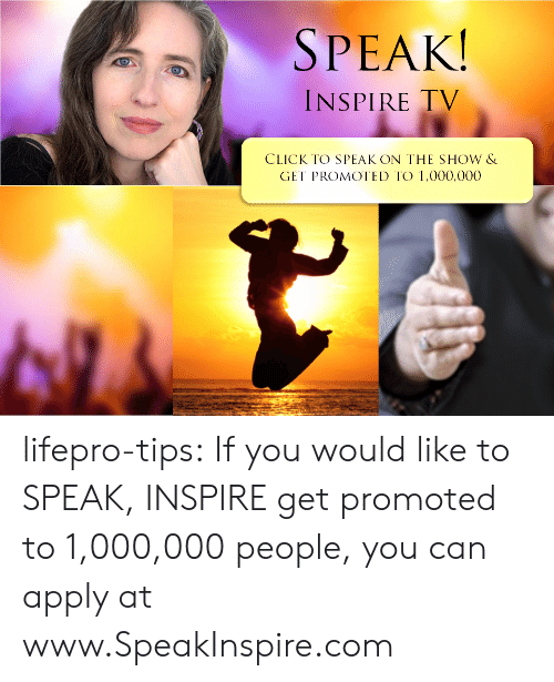 Promoted: SPEAK  INSPIRE TV  CLICK TO SPEAK ON THE SHOW &  GET PROMOTED TO 1,000,000 lifepro-tips: If you would like to SPEAK, INSPIRE  get promoted to 1,000,000 people, you can apply at www.SpeakInspire.com