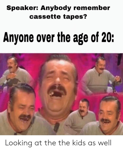 Kids, Dank Memes, and Looking: Speaker: Anybody remember  cassette tapes?  Anyone over the age of 20: Looking at the the kids as well