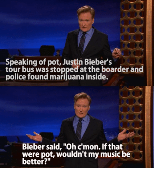 "boarders: Speaking of pot, Justin Bieber's  tour bus was stopped at the boarder and  police found marijuana inside.  Bieber said, ""Ohcmon. If that  were pot, wouldn't my music be  better?"""