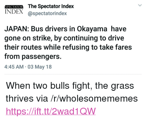 "Bulls, Drive, and Japan: SPECIAIOR The Spectator Inde)x  INDEX @spectatorindex  JAPAN: Bus drivers in Okayama have  gone on strike, by continuing to drive  their routes while refusing to take fares  from passengers.  4:45 AM 03 May 18 <p>When two bulls fight, the grass thrives via /r/wholesomememes <a href=""https://ift.tt/2wad1QW"">https://ift.tt/2wad1QW</a></p>"