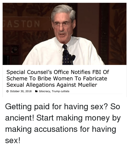 Making Money: Special Counsel's Office Notifies FBI Of  Scheme To Bribe Women To Fabricate  Sexual Allegations Against Mueller  O October 30, 2018 Idiocracy, Trump cultists Getting paid for having sex? So ancient! Start making money by making accusations for having sex!