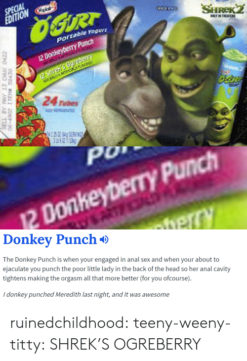 ofcourse: SPECIAL  EDITIONp  portable rogur  12 Donkeyberry Punch  24 Tubes   0  2 Donkeyberry Punch   Donkev Punch*>  The Donkey Punch is when your engaged in anal sex and when your about to  ejaculate you punch the poor little lady in the back of the head so her anal cavity  tightens making the orgasm all that more better (for you ofcourse).  i donkey punched Meredith last night, and t was awesome ruinedchildhood:  teeny-weeny-titty:  SHREK'S OGREBERRY
