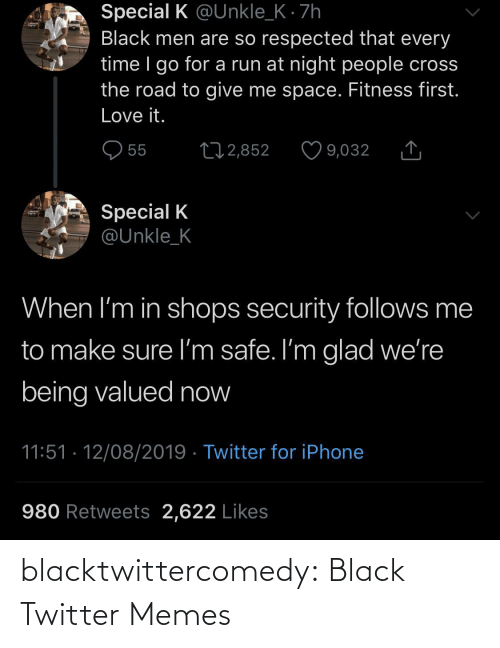 Black Twitter: Special K @Unkle_K · 7h  Black men are so respected that every  time I go for a run at night people cross  the road to give me space. Fitness first.  Love it.  O 55  27 2,852  9,032  Special K  @Unkle_K  When I'm in shops security follows me  to make sure I'm safe. I'm glad we're  being valued now  11:51 · 12/08/2019 · Twitter for iPhone  980 Retweets 2,622 Likes blacktwittercomedy:  Black Twitter Memes