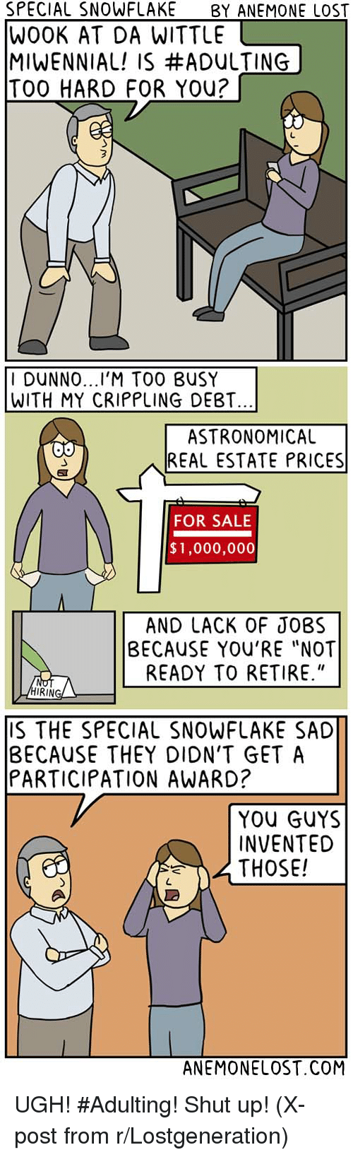 """Shut Up, Ups, and Lost: SPECIAL SNOWFLAKE  BY ANEMONE LOST  WOOK AT DA WITTLE  MIWENNIAL! IS #ADULTING  TOO HARD FOR You?  I DUNNO  TOO BUSY  WITH MY CRIPPLING DEBT.  ASTRONOMICAL  REAL ESTATE PRICES  FOR SALE  $1,000,000  AND LACK OF JOBS  BECAUSE YOU'RE """"NOT  READY TO RETIRE.""""  RING  S THE SPECIAL SNOWFLAKE SAD  BECAUSE THEY DION'T GET A  PARTICIPATION AWARD?  YOU GUYS  INVENTED  THOSE!  ANEMONELOST.COM UGH! #Adulting! Shut up! (X-post from r/Lostgeneration)"""