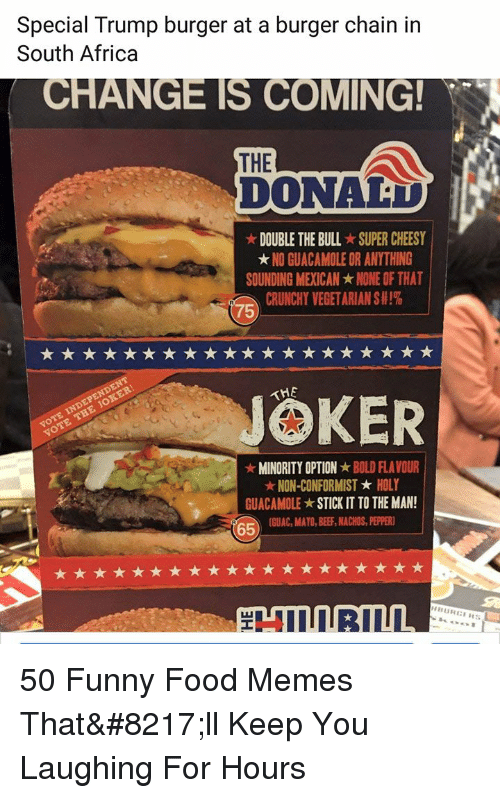 Africa, Food, and Funny: Special Trump burger at a burger chain in  South Africa  CHANGE IS COMING  THE  DONAD  ★ DOUBLE THE BULL-SUPER CHEESY  ★ NO GUACAMOLE OR ANYTHING  SOUNDING MEXICAN ★ NONE OF THAT  CRUNCHY VEGETARIAN S #1%  75  JOKER  MINORITY OPTIONBOLD FLAVOUR  NON-CONFORMISTHOLY  GUACAMOLE ★ STICK IT TO THE MAN  1  65GUAC, MAYO, BEE, ACHOS, PEER 50 Funny Food Memes That'll Keep You Laughing For Hours