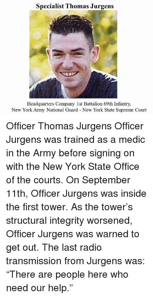 "Memes, New York, and Radio: Specialist Thomas Jurgens  Headquarters Company 1st Battalion 69th Infantry,  New York Army National Guard New York State Supreme Court Officer Thomas Jurgens Officer Jurgens was trained as a medic in the Army before signing on with the New York State Office of the courts. On September 11th, Officer Jurgens was inside the first tower. As the tower's structural integrity worsened, Officer Jurgens was warned to get out. The last radio transmission from Jurgens was: ""There are people here who need our help."""