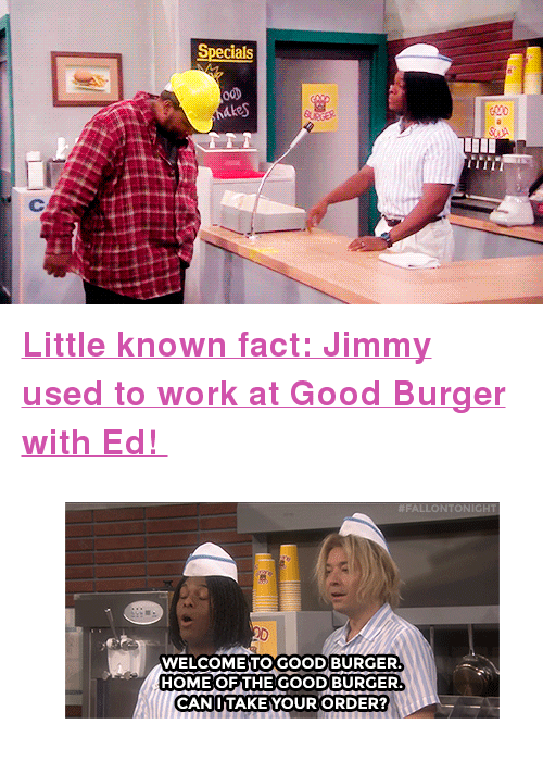 "Good Burger: Specials <p><b><a href=""https://www.youtube.com/watch?v=odQQ4jgGpFU"" target=""_blank"">Little known fact: Jimmy used to work at Good Burger with Ed! </a></b></p><figure class=""tmblr-full"" data-orig-height=""199"" data-orig-width=""400""><img src=""https://78.media.tumblr.com/c7adccf3afde517f52bd967edc26a534/tumblr_inline_nwn5h8NzZq1qgt12i_500.gif"" data-orig-height=""199"" data-orig-width=""400""/></figure>"