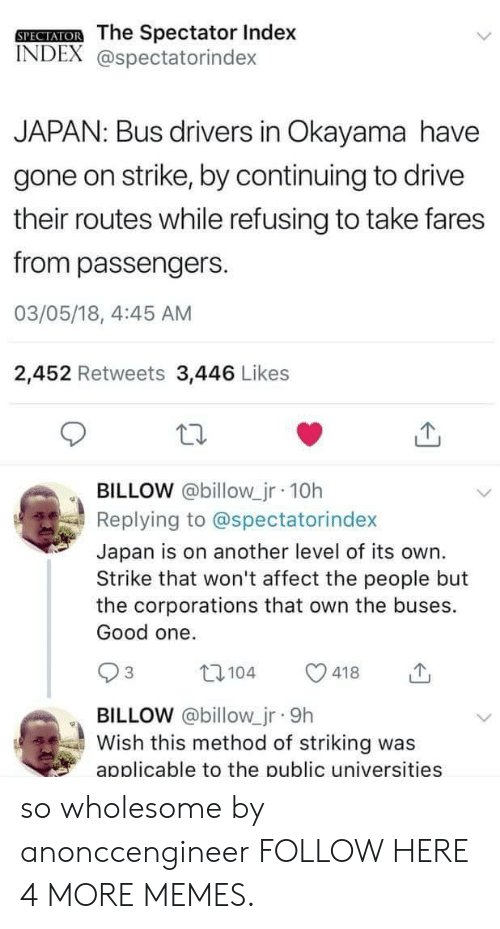 Dank, Memes, and Target: SPECTATOR The Spectator Index  INDEX @spectatorindex  JAPAN: Bus drivers in Okayama have  gone on strike, by continuing to drive  their routes while refusing to take fares  from passengers.  03/05/18, 4:45 AM  2,452 Retweets 3,446 Likes  BILLOW @billow_jr 10h  Replying to @spectatorindex  Japan is on another level of its own.  Strike that won't affect the people but  the corporations that own the buses.  Good one.  t104  3  418  BILLOW @billow_jr 9h  Wish this method of striking was  applicable to the public universities so wholesome by anonccengineer FOLLOW HERE 4 MORE MEMES.