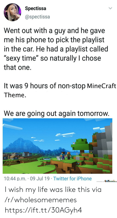 """Memecenter Com: Spectissa  @spectissa  Went out with a guy and he gave  me his phone to pick the playlist  in the car. He had a playlist called  """"sexy time"""" so naturally I chose  that one  It was 9 hours of non-stop MineCraft  Theme.  We are going out again tomorrow.  10:44 p.m. 09 Jul 19 Twitter for iPhone  memecenter.com MemeCenter I wish my life was like this via /r/wholesomememes https://ift.tt/30AGyh4"""
