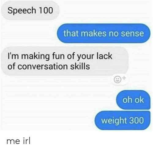 Irl, Me IRL, and Fun: Speech 100  that makes no sense  I'm making fun of your lack  of conversation skills  oh ok  weight 300 me irl