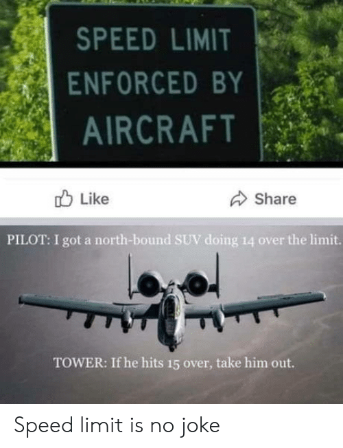 Limit: SPEED LIMIT  ENFORCED BY  AIRCRAFT  Like  Share  PILOT: I got a north-bound SUV doing 14 over the limit.  TOWER: If he hits 15 over, take him out. Speed limit is no joke