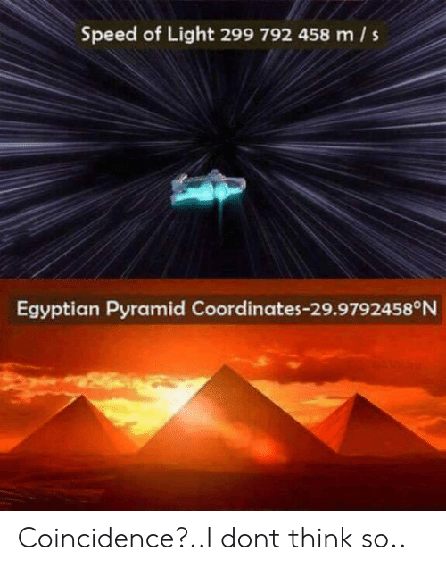 Coordinates: Speed of Light 299 792 458 m s  Egyptian Pyramid Coordinates-29.9792458°N Coincidence?..I dont think so..