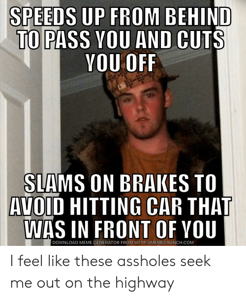 Meme, Http, and Car: SPEEDS UP FROM BEHIND  TO  PASS VOU AND CUTS  YOU OFF  SIAMS ON BRAKES TO  AVOID HITTING CAR THAT  WAS IN FRONT OF YOU  DOWNLOAD MEME GENERATOR FROM HTTP://MEMECRUNCH.COM I feel like these assholes seek me out on the highway