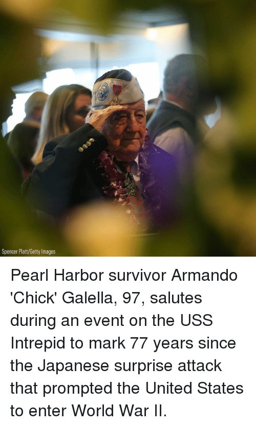 uss: Spencer Platt/Getty Images Pearl Harbor survivor Armando 'Chick' Galella, 97, salutes during an event on the USS Intrepid to mark 77 years since the Japanese surprise attack that prompted the United States to enter World War II.