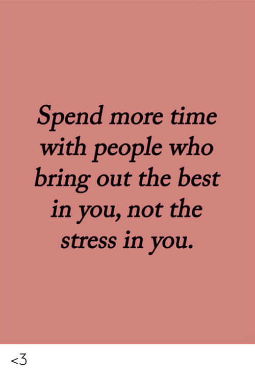 Memes, Best, and Time: Spend more time  with people who  bring out the best  in you, not the  stress in you. <3