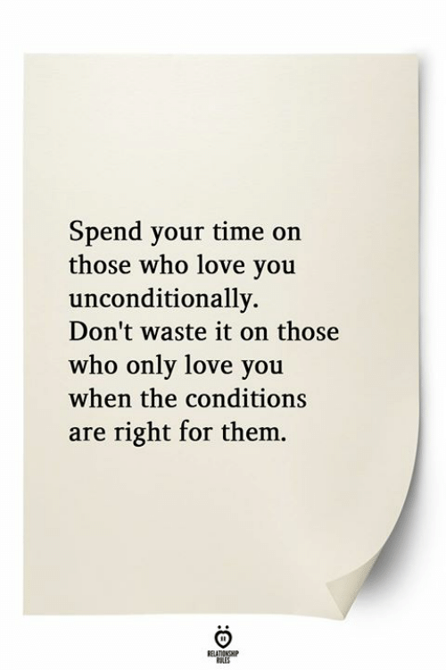 Love, Time, and Who: Spend your time on  those who love yoiu  unconditionally.  Don't waste it on those  who only love you  when the conditions  are right for them.