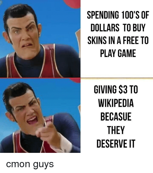 Wikipedia, Free, and Game: SPENDING 100'S OF  DOLLARS TO BUY  SKINS IN A FREE TO  PLAY GAME  GIVING $3 TO  WIKIPEDIA  BECASUE  THEY  DESERVE IT cmon guys