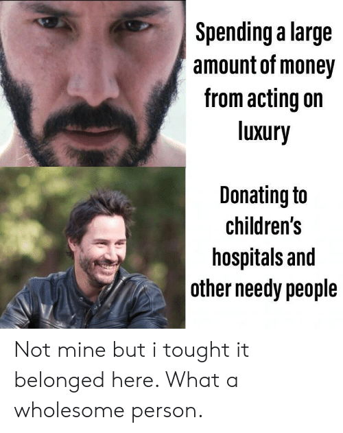 Money, Wholesome, and Acting: Spending a large  amount of money  from acting on  luxury  Donating to  children's  hospitals and  other needy people Not mine but i tought it belonged here. What a wholesome person.