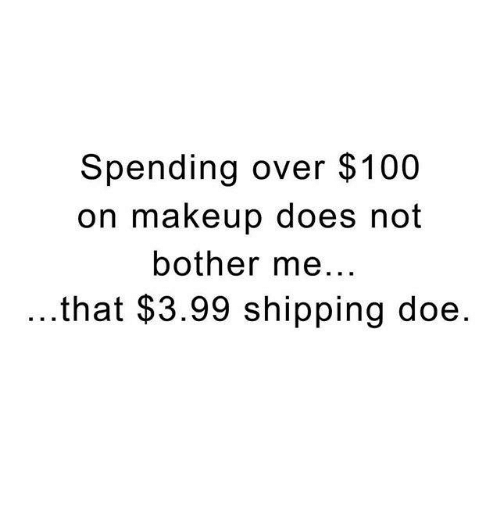 Memes, 🤖, and Ship: Spending over $100  on makeup does not  bother me  that $3.99 shipping doe