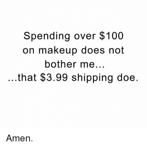 not bothered: Spending over $100  on makeup does not  bother me  .that $3.99 shipping doe Amen.