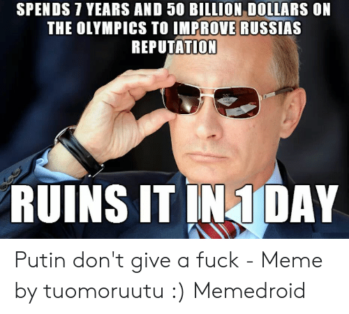 I Dont Give A Fuck Meme: SPENDS 7 YEARS AND 50 BILLION DOLLARS ON  THE OLYMPICS TO IMPROVE RUSSIAS  REPUTATION  RUINS IT IN1DAY Putin don't give a fuck - Meme by tuomoruutu :) Memedroid