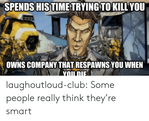 Club, Tumblr, and Blog: SPENDS HISTIME TRYING TO KILL YOU  OWNS COMPANY THAT RESPAWNS YOU WHEN laughoutloud-club:  Some people really think they're smart