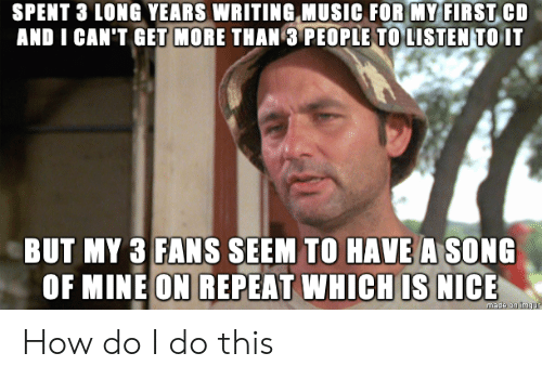 Music, Nice, and A Song: SPENT 3 LONG YEARS WRITING MUSIC FOR MY FIRST CD  AND I CAN'T GET MORE THAN 3 PEOPLE TO LISTEN TO IT  BUT MY 3 FANS SEEM TO HAVE A SONG  OF MINE ON REPEAT WHICH IS NICE  made on ingur How do I do this