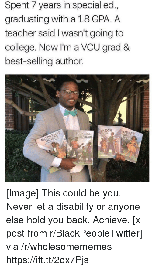 Blackpeopletwitter, College, and Teacher: Spent 7 years in special ed.,  graduating with a 1.8 GPA. A  teacher said I wasn't going to  college. Now I'm a VCU grad &  best-selling author.  NELSON  RASHAWN [Image] This could be you. Never let a disability or anyone else hold you back. Achieve. [x post from r/BlackPeopleTwitter] via /r/wholesomememes https://ift.tt/2ox7Pjs