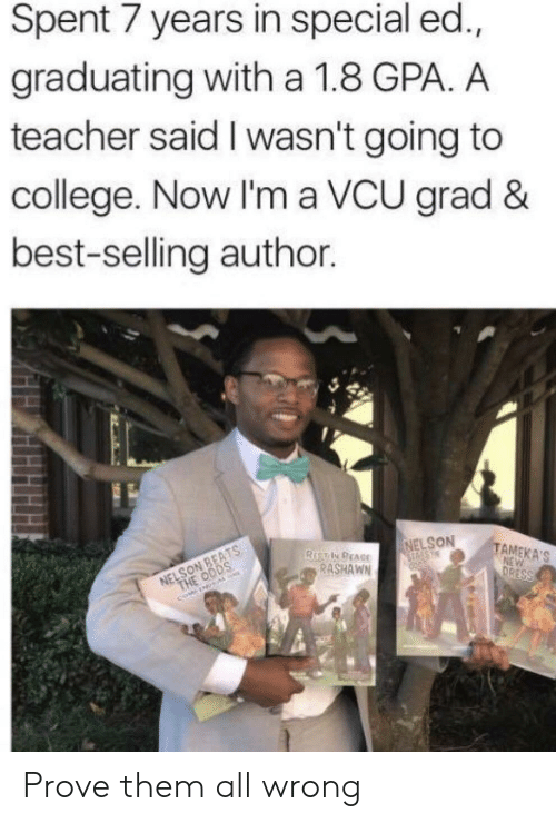 nelson: Spent 7 years in special ed.,  graduating with a 1.8 GPA. A  teacher said I wasn't going to  college. Now I'm a VCU grad &  best-selling author.  NELSON  TAMEKA'S  RASHAWN Prove them all wrong