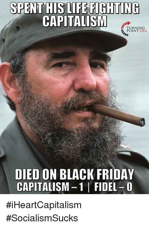 Fidel: SPENT HIS LIFE FIGHTING  CAPITALISM  TURNING  POINT USA  DIED ON BLACK FRIDAY  CAPITALISM-1 FIDEL-0 #iHeartCapitalism #SocialismSucks
