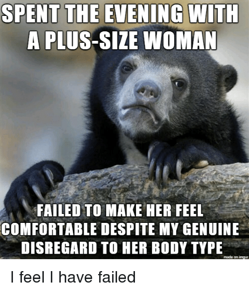 Comfortable, Imgur, and Body Type: SPENT THE EVENING  WITH  A PLUS-SIZE WOMAN  FAILED TO MAKE HER FEEL  COMFORTABLE DESPITE MY GENUINE  DISREGARD TO HER BODY TYPE  made on imgur I feel I have failed