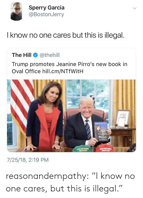 """oval office: Sperry Garcia  @BostonJerry  l know no one cares but this is illegal.  The Hill @thehil  Trump promotes Jeanine Pirro's new book in  Oval Office hill.cm/NTfWitH  Lea  iberals  7/25/18, 2:19 PM reasonandempathy:  """"I know no one cares, but this is illegal."""""""