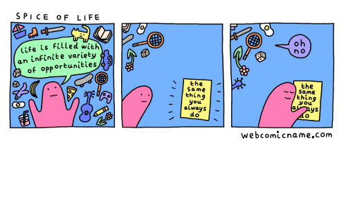 Life, Com, and Infinite: SPI CE OF LIFE  oh  life is filled with  an infinite variety  of opportunities  n o  the  Same  the  Same  thing  you  nys  thing  you  always  do  webcomicname.com  III  /I I \\
