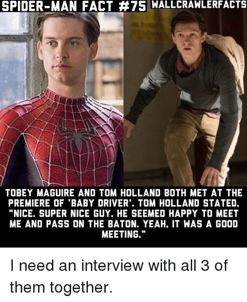 "Memes, Spider, and SpiderMan: SPIDER-MAN FACT #75 WALLCRAWLERFACTS  TOBEY MAGUIRE AND TOM HOLLAND BOTH MET AT THE  PREMIERE OF ""BABY DRIVER. TOM HOLLAND STATED.  ""NICE. SUPER NICE GUY. HE SEEMED HAPPY TO MEET  ME AND PASS ON THE BATON. YEAH, IT WAS A GOOD  MEETING."" I need an interview with all 3 of them together."