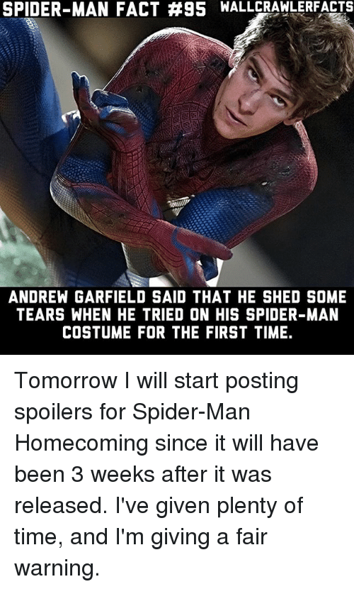 spider-man-homecoming: SPIDER-MAN FACT #95 WALLCRAWLERFACTS  ANDREW GARFIELD SAID THAT HE SHED SOME  TEARS WHEN HE TRIED ON HIS SPIDER-MAN  COSTUME FOR THE FIRST TIME. Tomorrow I will start posting spoilers for Spider-Man Homecoming since it will have been 3 weeks after it was released. I've given plenty of time, and I'm giving a fair warning.