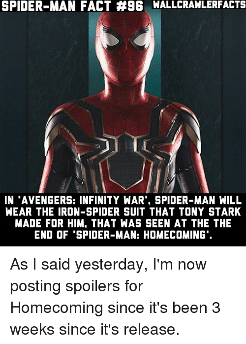 """Memes, Spider, and SpiderMan: SPIDER-MAN FACT #96 WALLCRAWLERFACTS  IN """"AVENGERS: INFINITY WAR"""", SPIDER-MAN WILL  WEAR THE IRON-SPIDER SUIT THAT TONY STARK  MADE FOR HIM. THAT WAS SEEN AT THE THE  END OF """"SPIDER-MAN: HOMECOMING As I said yesterday, I'm now posting spoilers for Homecoming since it's been 3 weeks since it's release."""