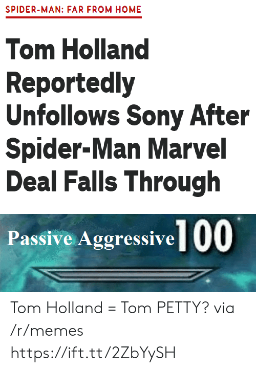petty: SPIDER-MAN: FAR FROM HOME  Tom Holland  Reportedly  Unfollows Sony After  Spider-Man Marvel  Deal Falls Through  Passive Aggressive 00 Tom Holland = Tom PETTY? via /r/memes https://ift.tt/2ZbYySH