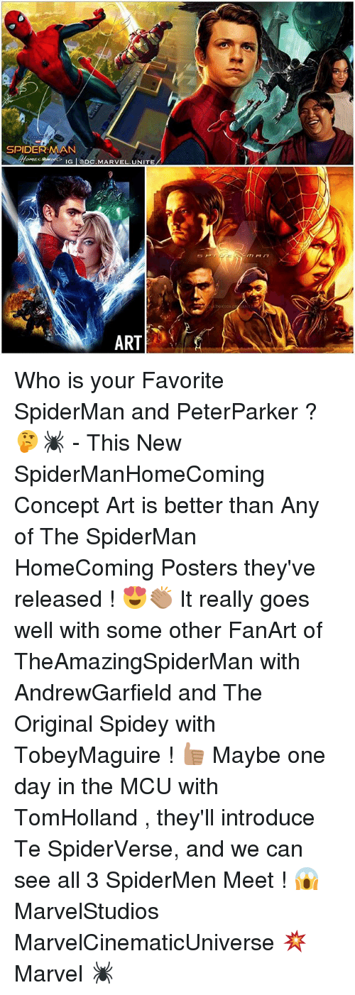 Spidermane: SPIDERMAN  omECR IG I CDC. MARVEL UNITE  ART Who is your Favorite SpiderMan and PeterParker ? 🤔🕷 - This New SpiderManHomeComing Concept Art is better than Any of The SpiderMan HomeComing Posters they've released ! 😍👏🏽 It really goes well with some other FanArt of TheAmazingSpiderMan with AndrewGarfield and The Original Spidey with TobeyMaguire ! 👍🏽 Maybe one day in the MCU with TomHolland , they'll introduce Te SpiderVerse, and we can see all 3 SpiderMen Meet ! 😱 MarvelStudios MarvelCinematicUniverse 💥 Marvel 🕷