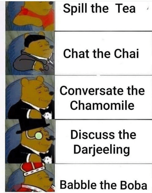 The Tea: Spill the Tea  Chat the Chai  Conversate the  Chamomile  Discuss the  Darjeeling  Babble the Boba