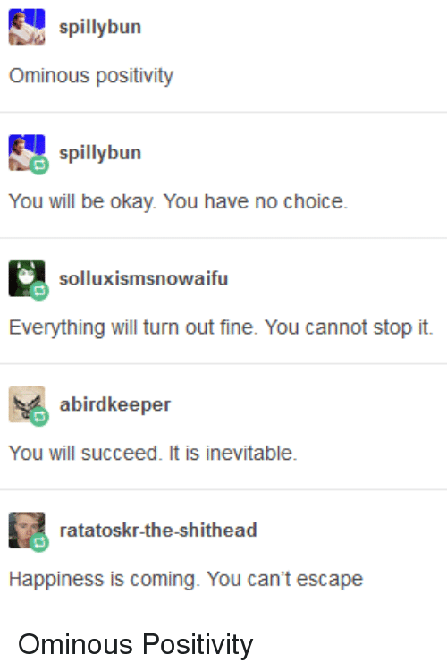 Okay, Happiness, and Will: spillybun  Ominous positivity  spillybun  You will be okay. You have no choice.  solluxismsnowaifu  Everything will turn out fine. You cannot stop it.  abirdkeeper  You will succeed. It is inevitable.  ratatoskr-the-shithead  Happiness is coming. You can't escape Ominous Positivity