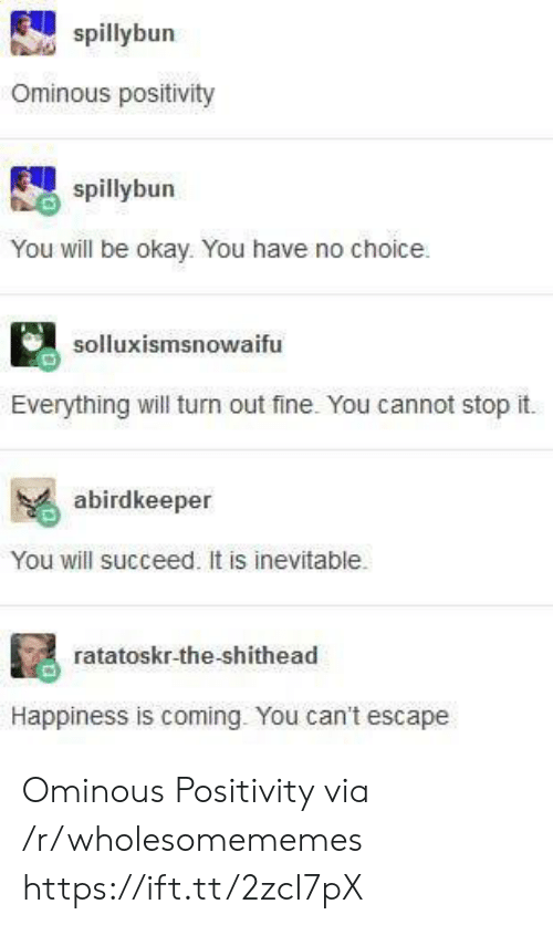 Happiness Is: spillybun  Ominous positivity  spillybun  You will be okay. You have no choice  solluxismsnowaifu  Everything will turn out fine. You cannot stop it.  abirdkeeper  You will succeed. It is inevitable.  ratatoskr-the-shithead  Happiness is coming. You can't escape Ominous Positivity via /r/wholesomememes https://ift.tt/2zcI7pX