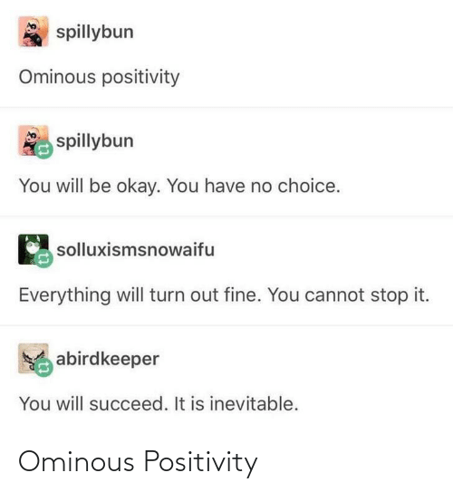 You Have No: spillybun  Ominous positivity  spillybun  You will be okay. You have no choice.  solluxismsnowaifu  Everything will turn out fine. You cannot stop it.  abirdkeeper  You will succeed. It is inevitable. Ominous Positivity
