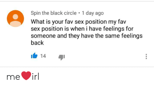 1 Day: Spin the black circle  1 day ago  What is your fav sex position my fav  sex position is when i have feelings for  someone and they have the same feelings  back  14 me❤irl