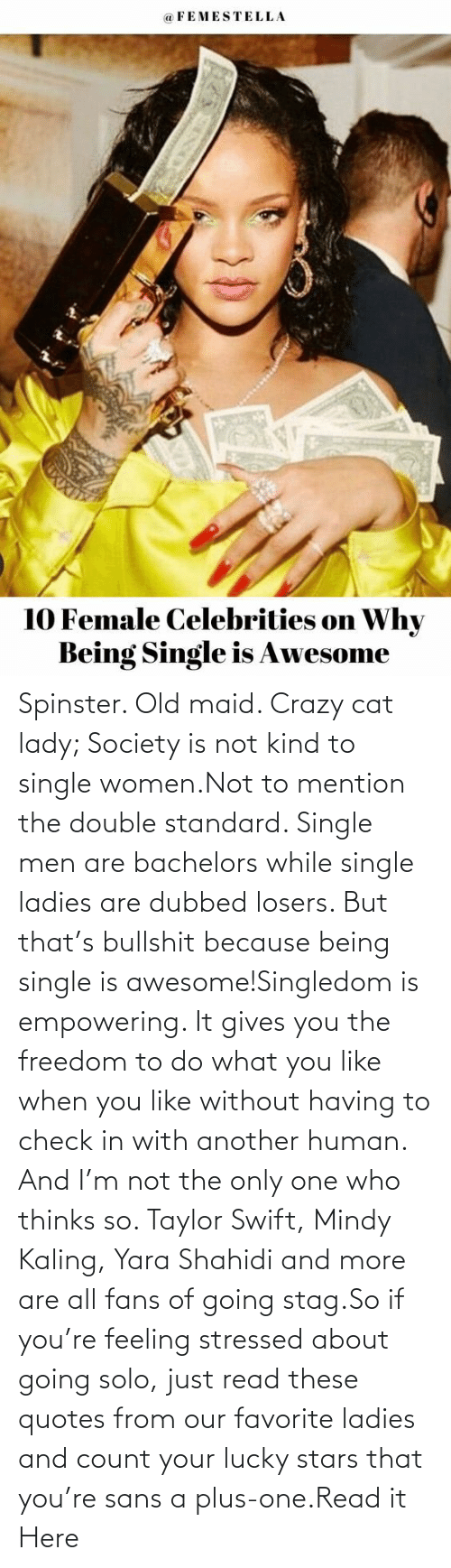 ladies: Spinster. Old maid. Crazy cat lady; Society is not kind to single women.Not to mention the double standard. Single men are bachelors while single ladies are dubbed losers. But that's bullshit because being single is awesome!Singledom is empowering. It gives you the freedom to do what you like when you like without having to check in with another human. And I'm not the only one who thinks so. Taylor Swift, Mindy Kaling, Yara Shahidi and more are all fans of going stag.So if you're feeling stressed about going solo, just read these quotes from our favorite ladies and count your lucky stars that you're sans a plus-one.Read it Here