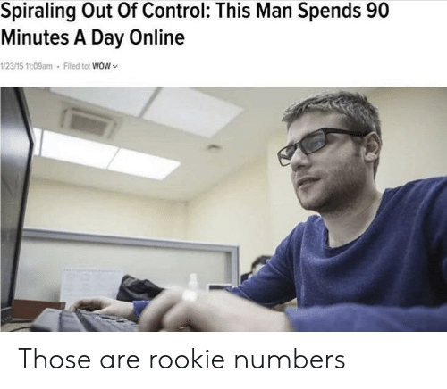 Wow, Control, and Online: Spiraling Out Of Control: This Man Spends 90  Minutes A Day Online  1/23/15 11:09am Filed to: WOW Those are rookie numbers