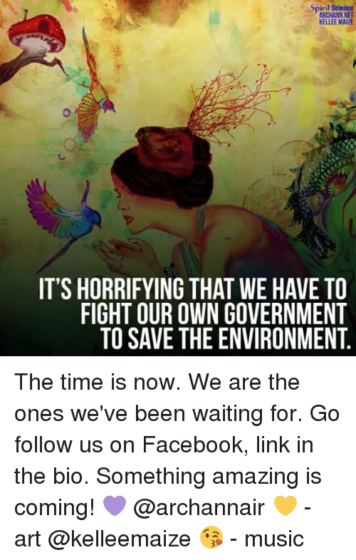 maize: Spiril Science  ARCHANN NET  KELLEE MAIZE  IT'S HORRIFYING THAT WE HAVE TO  FIGHT OUR OWN GOVERNMENT  TO SAVE THE ENVIRONMENT The time is now. We are the ones we've been waiting for. Go follow us on Facebook, link in the bio. Something amazing is coming! 💜 @archannair 💛 - art @kelleemaize 😘 - music
