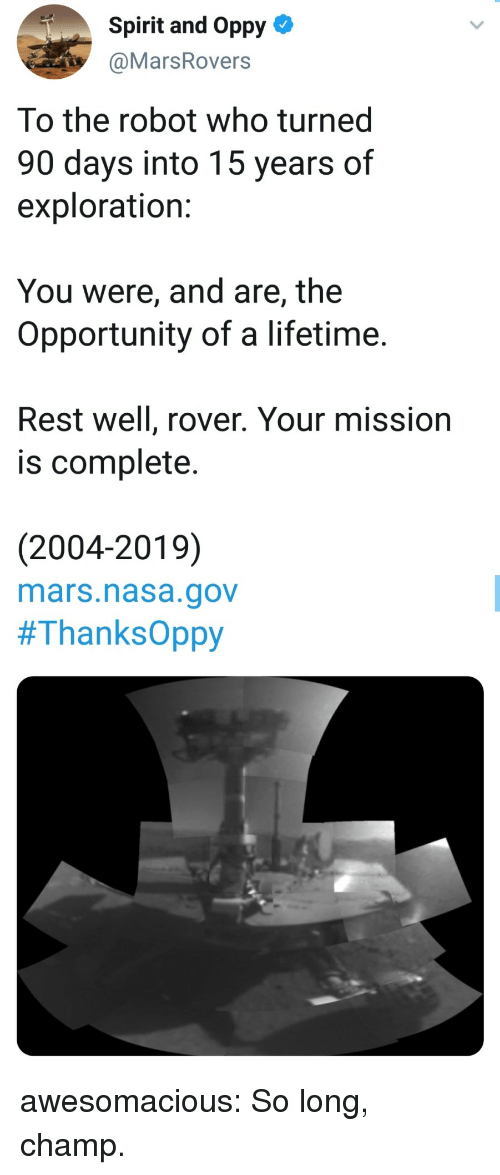 exploration: Spirit and Oppy-  @MarsRovers  To the robot who turned  90 days into 15 years of  exploration:  You were, and are, the  Opportunity of a lifetime.  Rest well, rover. Your mission  is complete.  (2004-2019)  mars.nasa.gov  awesomacious:  So long, champ.