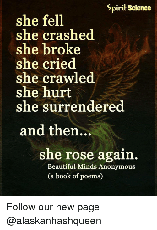 surrenders: Spirit Science  she fell  she crashed  she broke  she cried  she crawled  she hurt  she surrendered  and then...  she rose again  Beautiful Minds Anonymous  (a book of poems) Follow our new page @alaskanhashqueen