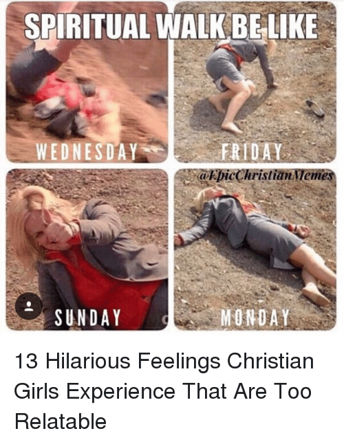 Friday, Girls, and Wednesday: SPIRITUAL WALK BELIKE  FRIDAY  akpicChristian emes  WEDNESDAY  SUNDAY  MONDAY 13 Hilarious Feelings Christian Girls Experience That Are Too Relatable